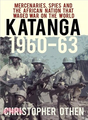 Katanga 1960-63 ― Mercenaries, Spies and the African Nation That Waged War on the World