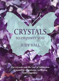 Crystals to Empower You—Use Crystals and the Law of Attraction to Manifest Abundance, Wellbeing and Happiness