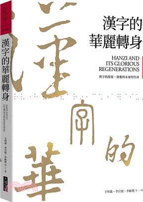 漢字的華麗轉身 : 漢字的源流、演進與未來的生命 = Hanzi and its glorious regenerations