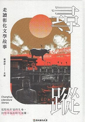 尋蹤 : 走讀彰化文學故事 = Changhua Literature Stories