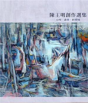 陳主明創作選輯 心悅.造意.映鄉情 : 2018七十回顧展 = Creative art exhibition by Chen Tsu-ming